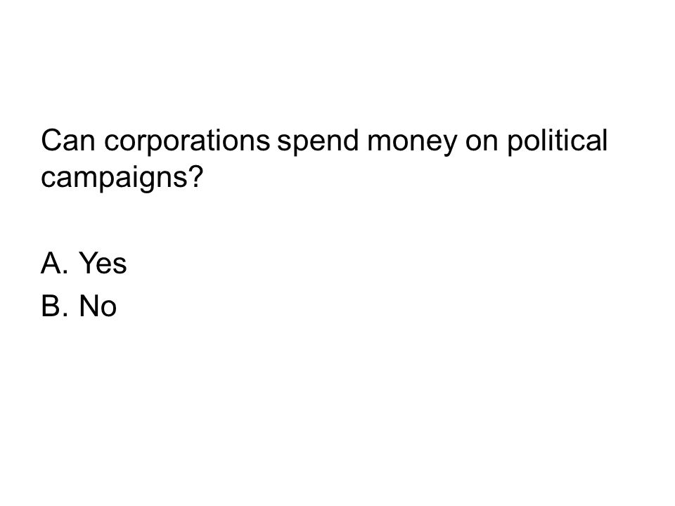 Can corporations spend money on political campaigns? A.Yes B.No