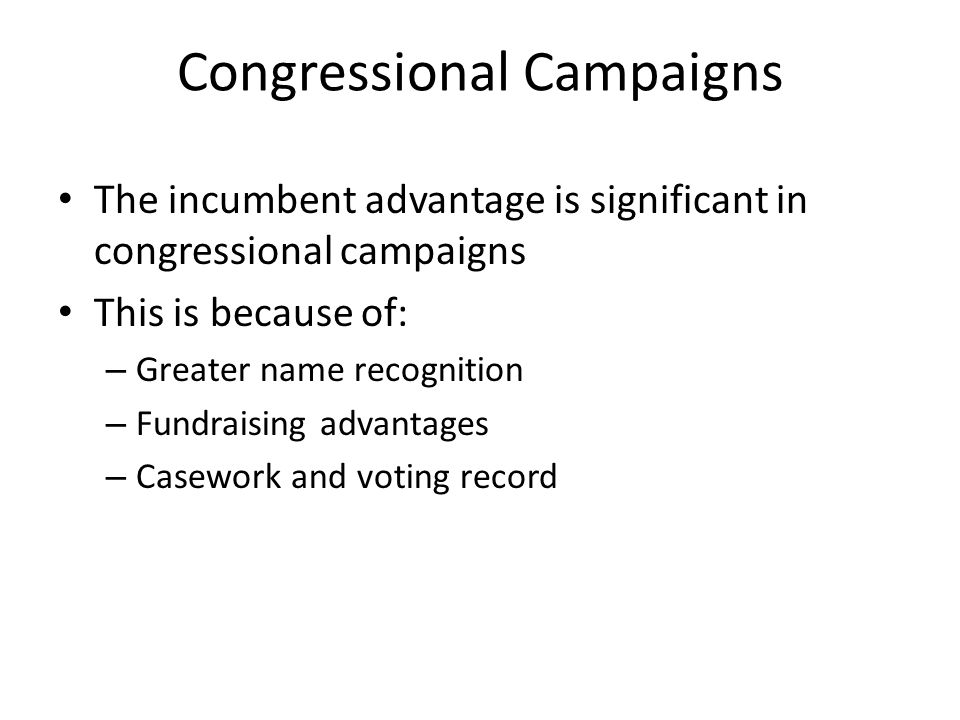 Congressional Campaigns The incumbent advantage is significant in congressional campaigns This is because of: – Greater name recognition – Fundraising