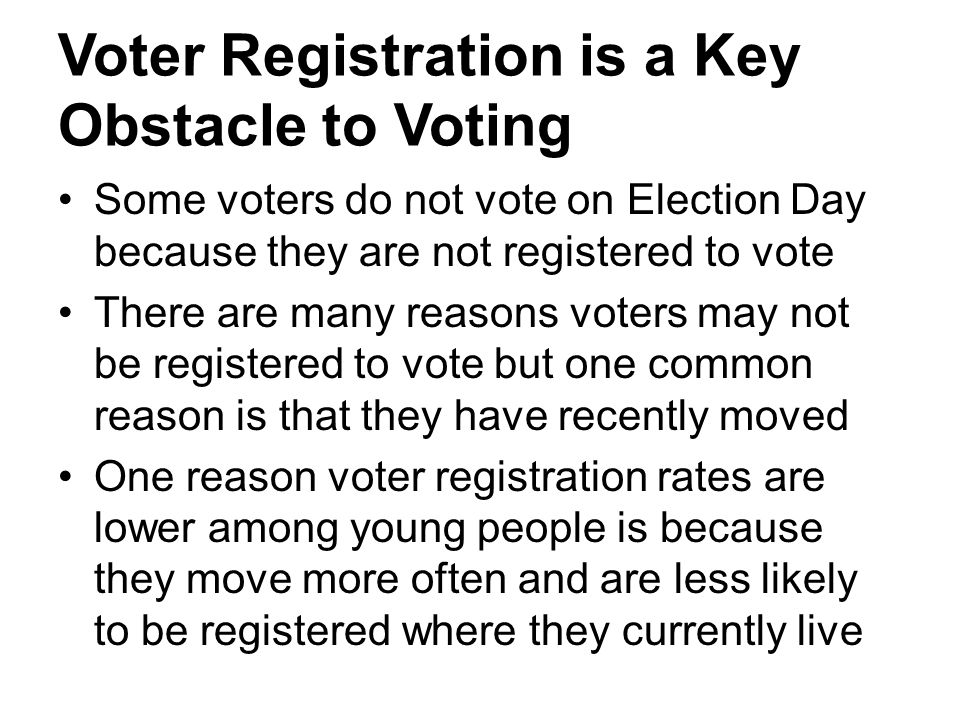Voter Registration is a Key Obstacle to Voting Some voters do not vote on Election Day because they are not registered to vote There are many reasons