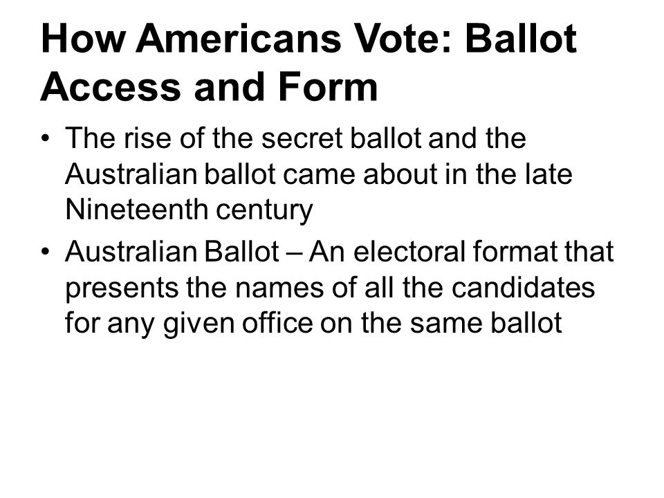 How Americans Vote: Ballot Access and Form The rise of the secret ballot and the Australian ballot came about in the late Nineteenth century Australia