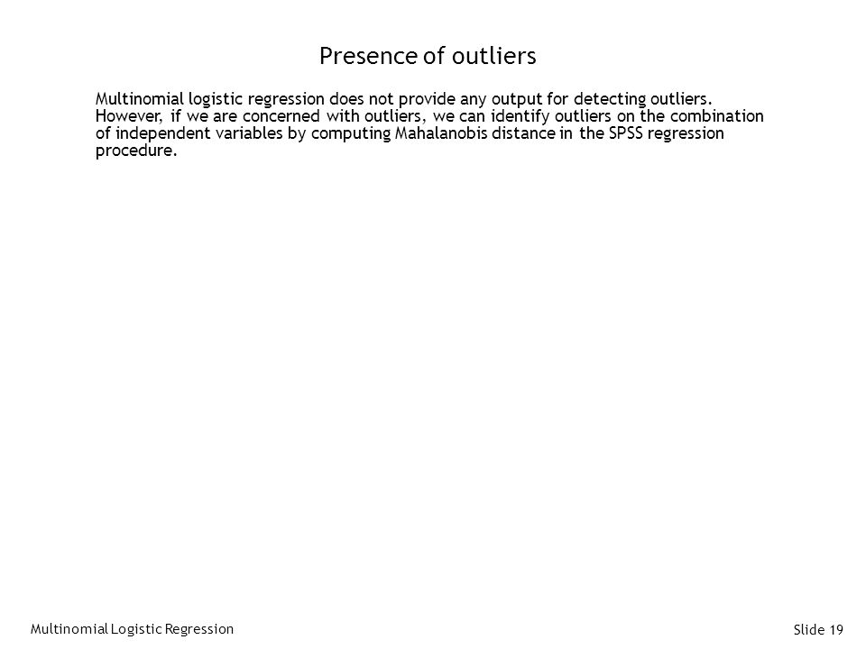 Slide 19 Presence of outliers Multinomial Logistic Regression Multinomial logistic regression does not provide any output for detecting outliers. Howe