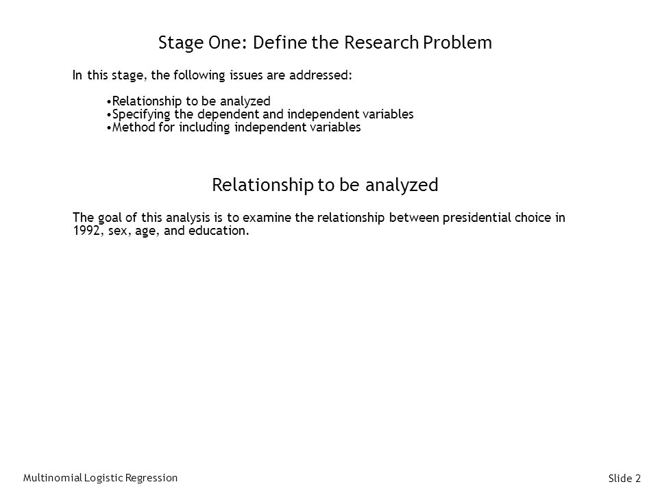 Slide 2 Stage One: Define the Research Problem In this stage, the following issues are addressed: Relationship to be analyzed Specifying the dependent