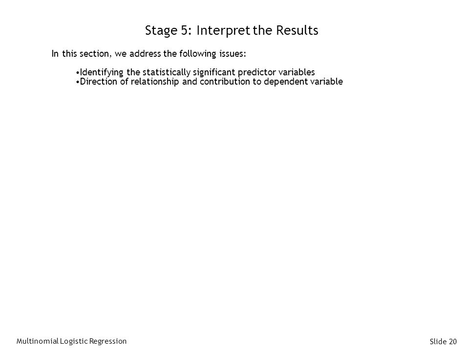 Slide 20 Stage 5: Interpret the Results In this section, we address the following issues: Identifying the statistically significant predictor variable