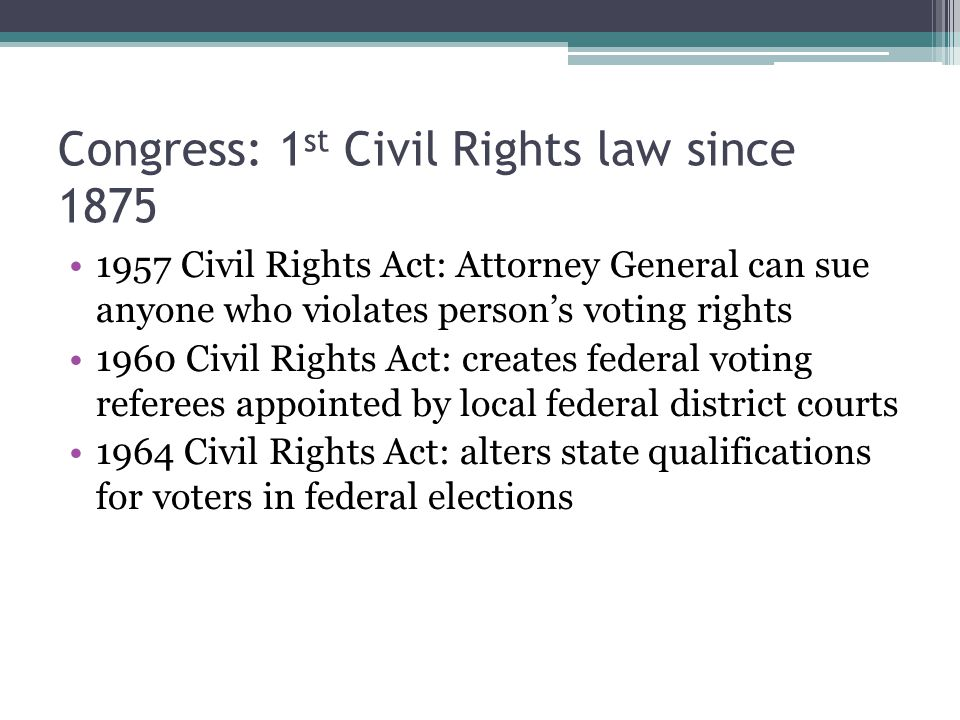 Congress: 1 st Civil Rights law since 1875 1957 Civil Rights Act: Attorney General can sue anyone who violates person's voting rights 1960 Civil Rights Act: creates federal voting referees appointed by local federal district courts 1964 Civil Rights Act: alters state qualifications for voters in federal elections