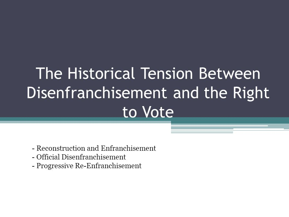 The Historical Tension Between Disenfranchisement and the Right to Vote - Reconstruction and Enfranchisement - Official Disenfranchisement - Progressive Re-Enfranchisement