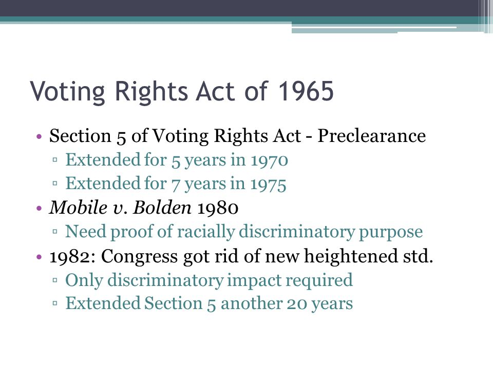 Voting Rights Act of 1965 Section 5 of Voting Rights Act - Preclearance ▫Extended for 5 years in 1970 ▫Extended for 7 years in 1975 Mobile v.