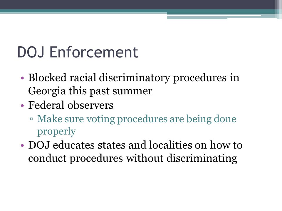 DOJ Enforcement Blocked racial discriminatory procedures in Georgia this past summer Federal observers ▫Make sure voting procedures are being done properly DOJ educates states and localities on how to conduct procedures without discriminating