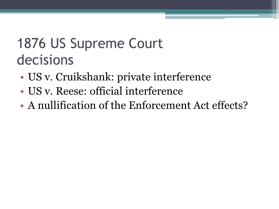 1876 US Supreme Court decisions US v. Cruikshank: private interference US v.