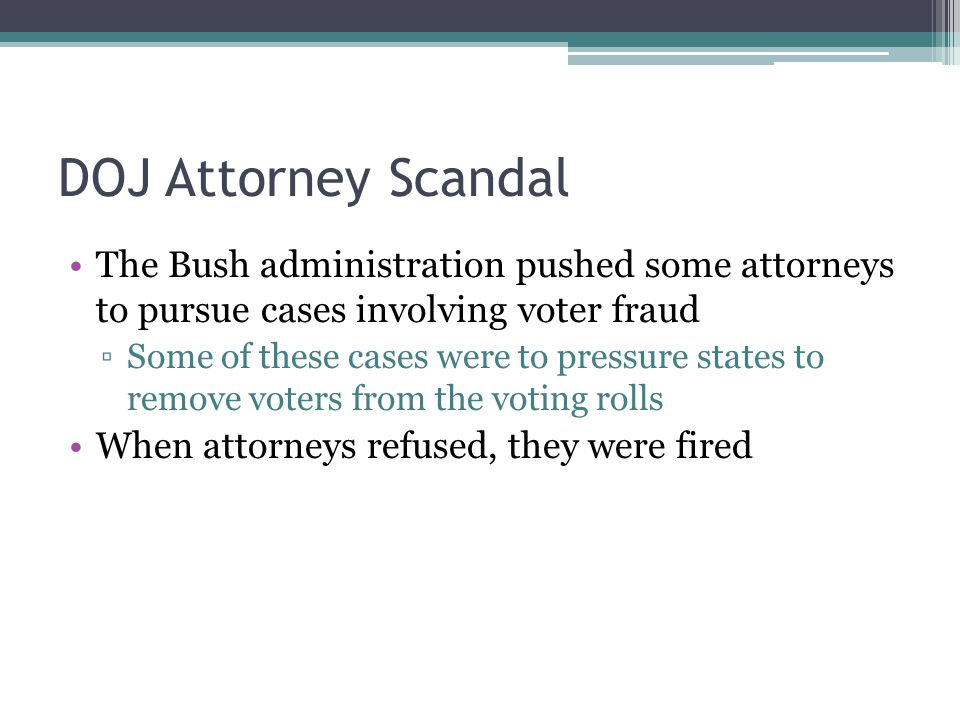 DOJ Attorney Scandal The Bush administration pushed some attorneys to pursue cases involving voter fraud ▫Some of these cases were to pressure states to remove voters from the voting rolls When attorneys refused, they were fired