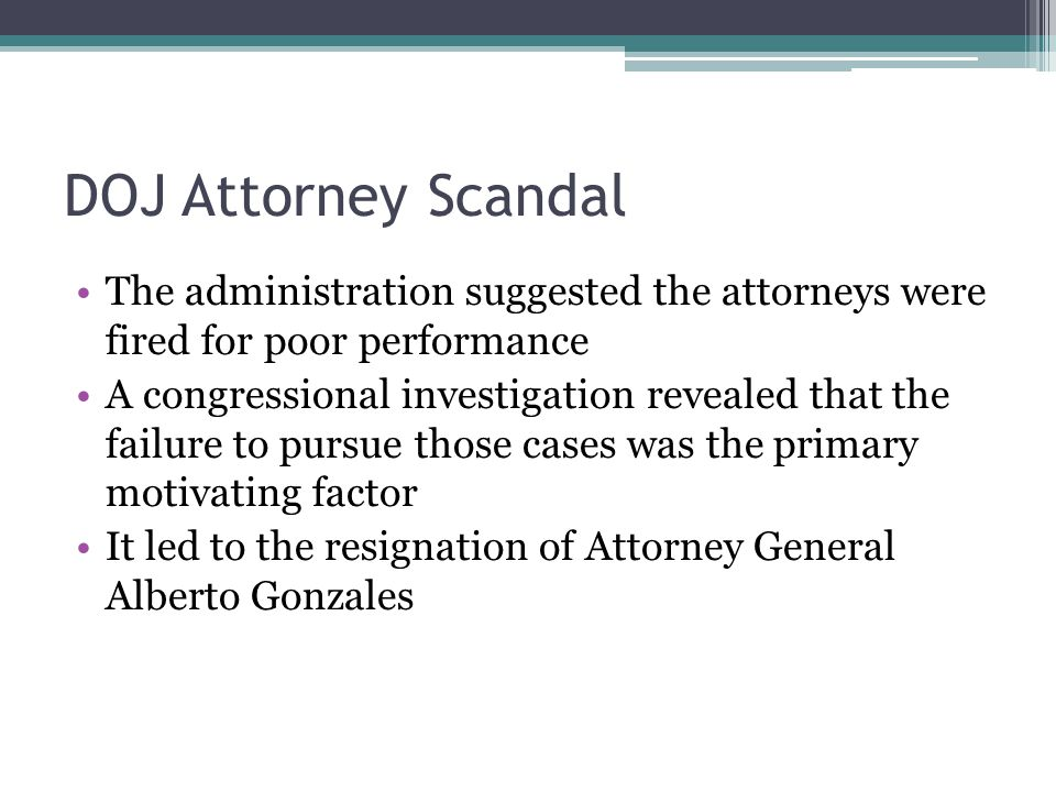 DOJ Attorney Scandal The administration suggested the attorneys were fired for poor performance A congressional investigation revealed that the failure to pursue those cases was the primary motivating factor It led to the resignation of Attorney General Alberto Gonzales