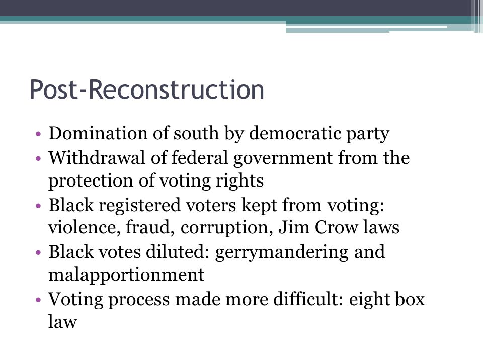 Post-Reconstruction Domination of south by democratic party Withdrawal of federal government from the protection of voting rights Black registered voters kept from voting: violence, fraud, corruption, Jim Crow laws Black votes diluted: gerrymandering and malapportionment Voting process made more difficult: eight box law