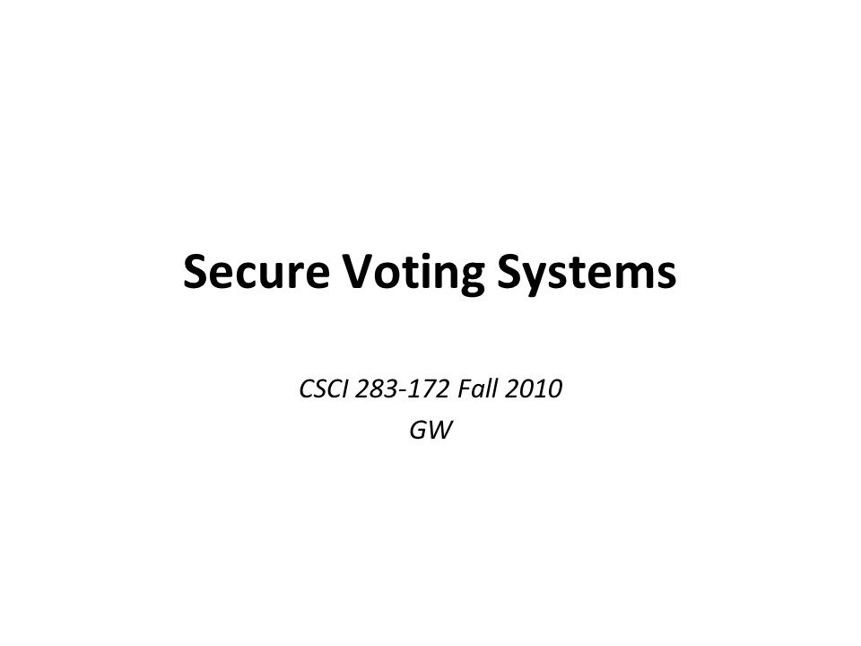 Secure Voting Systems CSCI 283-172 Fall 2010 GW