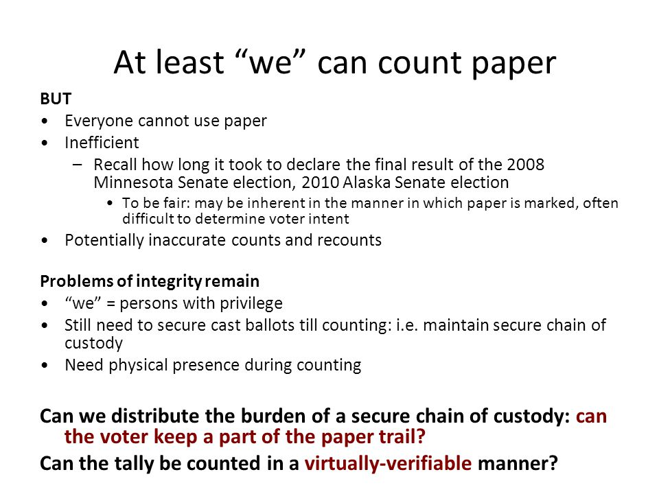 At least we can count paper BUT Everyone cannot use paper Inefficient –Recall how long it took to declare the final result of the 2008 Minnesota Senate election, 2010 Alaska Senate election To be fair: may be inherent in the manner in which paper is marked, often difficult to determine voter intent Potentially inaccurate counts and recounts Problems of integrity remain we = persons with privilege Still need to secure cast ballots till counting: i.e.