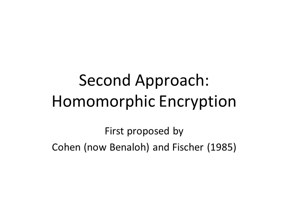 Second Approach: Homomorphic Encryption First proposed by Cohen (now Benaloh) and Fischer (1985)