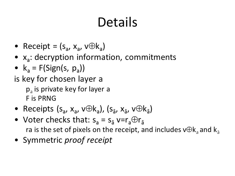 Details Receipt = (s a, x a, v  k a ) x a : decryption information, commitments k a = F(Sign(s, p a )) is key for chosen layer a p a is private key for layer a F is PRNG Receipts (s a, x a, v  k a ), (s ā, x ā, v  k ā ) Voter checks that: s a = s ā v=r a  r ā ra is the set of pixels on the receipt, and includes v  k a and k ā Symmetric proof receipt
