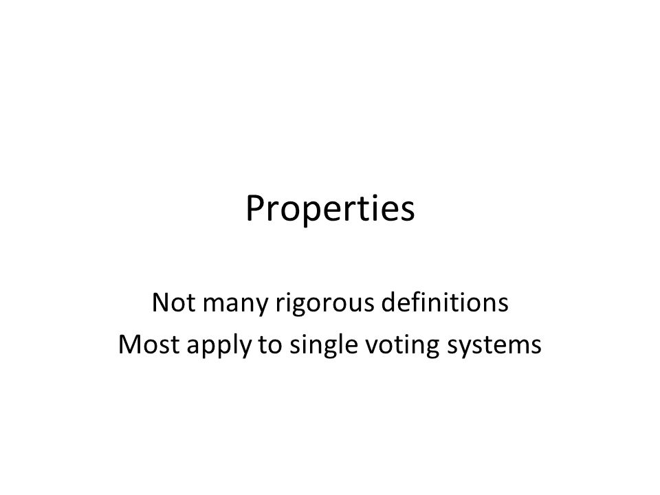 Properties Not many rigorous definitions Most apply to single voting systems