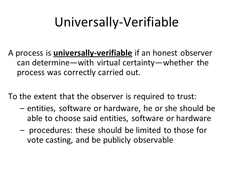 Universally-Verifiable A process is universally-verifiable if an honest observer can determine—with virtual certainty—whether the process was correctly carried out.