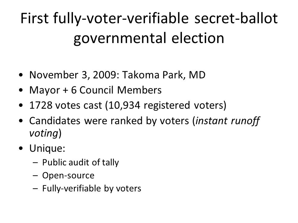 First fully-voter-verifiable secret-ballot governmental election November 3, 2009: Takoma Park, MD Mayor + 6 Council Members 1728 votes cast (10,934 registered voters) Candidates were ranked by voters (instant runoff voting) Unique: –Public audit of tally –Open-source –Fully-verifiable by voters