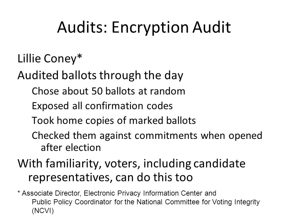 Audits: Encryption Audit Lillie Coney* Audited ballots through the day Chose about 50 ballots at random Exposed all confirmation codes Took home copies of marked ballots Checked them against commitments when opened after election With familiarity, voters, including candidate representatives, can do this too * Associate Director, Electronic Privacy Information Center and Public Policy Coordinator for the National Committee for Voting Integrity (NCVI)