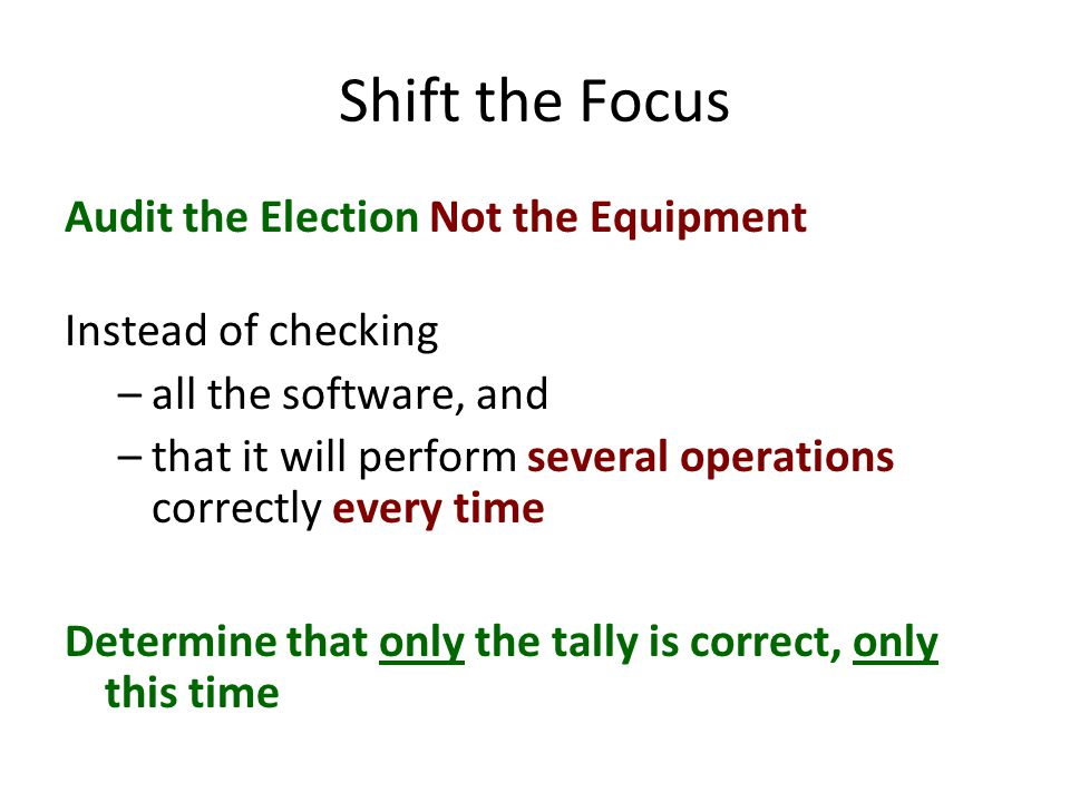 Shift the Focus Audit the Election Not the Equipment Instead of checking –all the software, and –that it will perform several operations correctly every time Determine that only the tally is correct, only this time