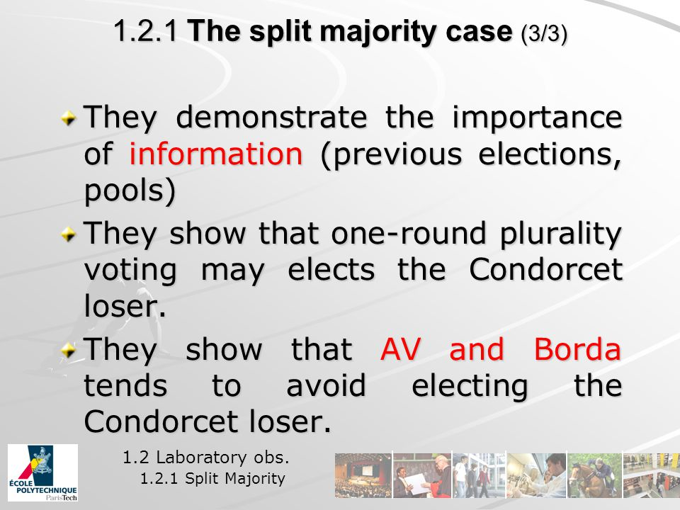 1.2.1 The split majority case (3/3) They demonstrate the importance of information (previous elections, pools) They show that one-round plurality voting may elects the Condorcet loser.