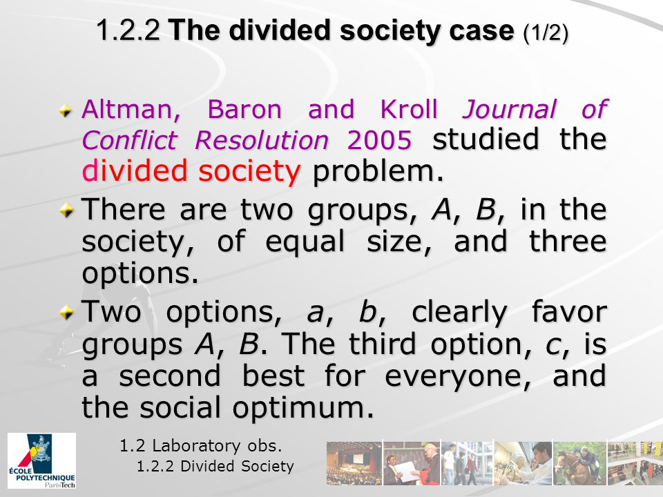 1.2.2 The divided society case (1/2) Altman, Baron and Kroll Journal of Conflict Resolution 2005 studied the divided society problem.