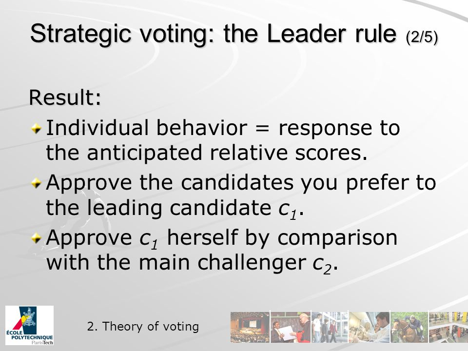 Strategic voting: the Leader rule (2/5) Result: Individual behavior = response to the anticipated relative scores.