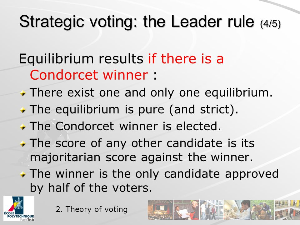 Strategic voting: the Leader rule (4/5) Equilibrium results if there is a Condorcet winner : There exist one and only one equilibrium.