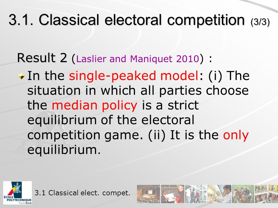 3.1. Classical electoral competition (3/3) Result 2 Result 2 ( Laslier and Maniquet 2010 ) : In the single-peaked model: (i) The situation in which al