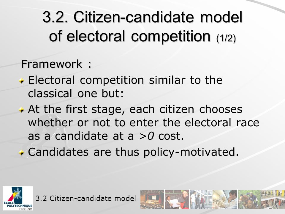 3.2. Citizen-candidate model of electoral competition (1/2) Framework : Framework : Electoral competition similar to the classical one but: At the fir
