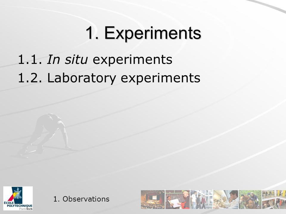 1. Experiments 1.1. In situ experiments 1.2. Laboratory experiments 1. Observations