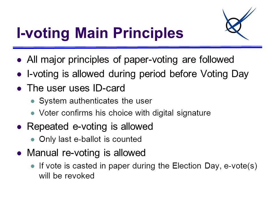 I-voting Main Principles All major principles of paper-voting are followed I-voting is allowed during period before Voting Day The user uses ID-card System authenticates the user Voter confirms his choice with digital signature Repeated e-voting is allowed Only last e-ballot is counted Manual re-voting is allowed If vote is casted in paper during the Election Day, e-vote(s) will be revoked