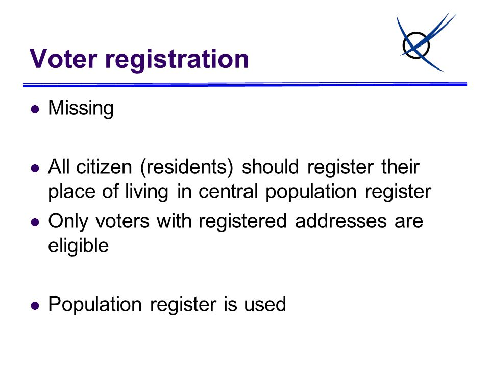 Voter registration Missing All citizen (residents) should register their place of living in central population register Only voters with registered ad
