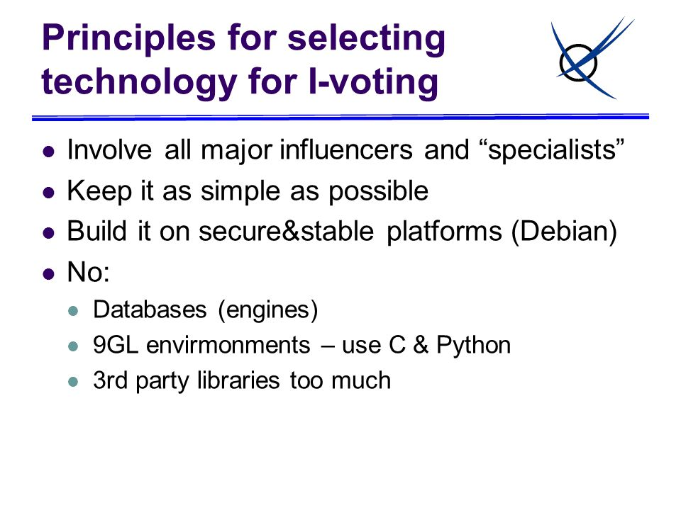 Principles for selecting technology for I-voting Involve all major influencers and specialists Keep it as simple as possible Build it on secure&stable platforms (Debian) No: Databases (engines) 9GL envirmonments – use C & Python 3rd party libraries too much