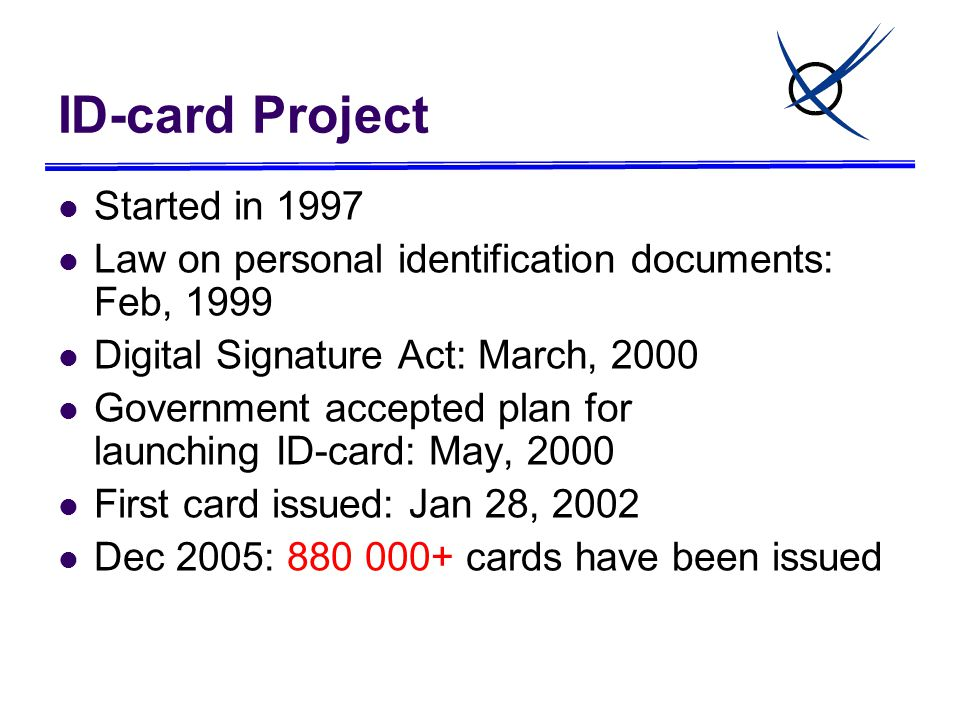 ID-card Project Started in 1997 Law on personal identification documents: Feb, 1999 Digital Signature Act: March, 2000 Government accepted plan for launching ID-card: May, 2000 First card issued: Jan 28, 2002 Dec 2005: 880 000+ cards have been issued