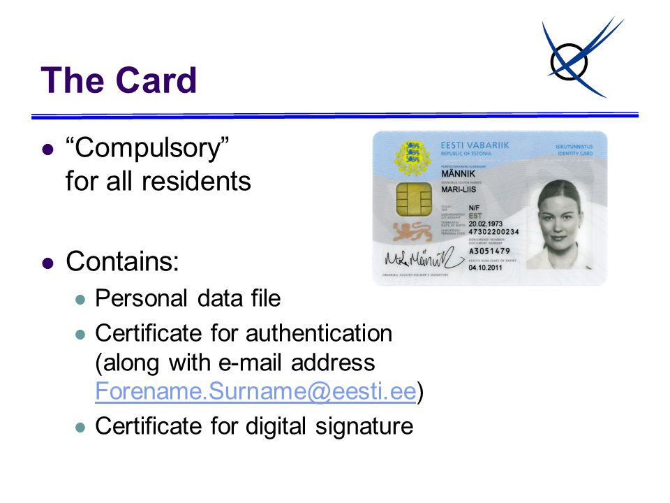 The Card Compulsory for all residents Contains: Personal data file Certificate for authentication (along with e-mail address Forename.Surname@eesti.ee) Forename.Surname@eesti.ee Certificate for digital signature
