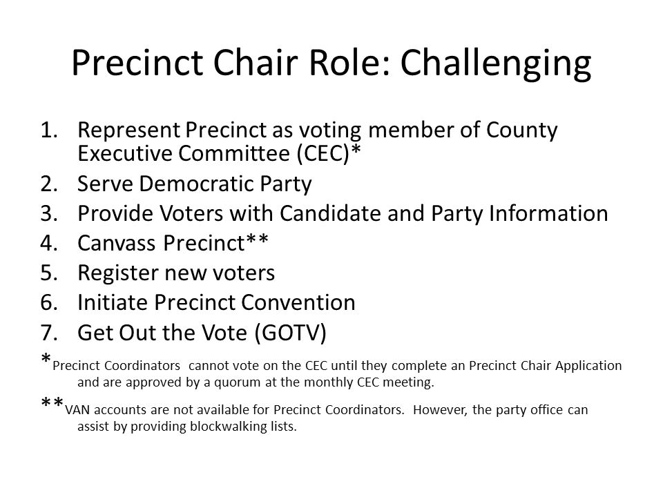 Precinct Chair Role: Challenging 1.Represent Precinct as voting member of County Executive Committee (CEC)* 2.Serve Democratic Party 3.Provide Voters
