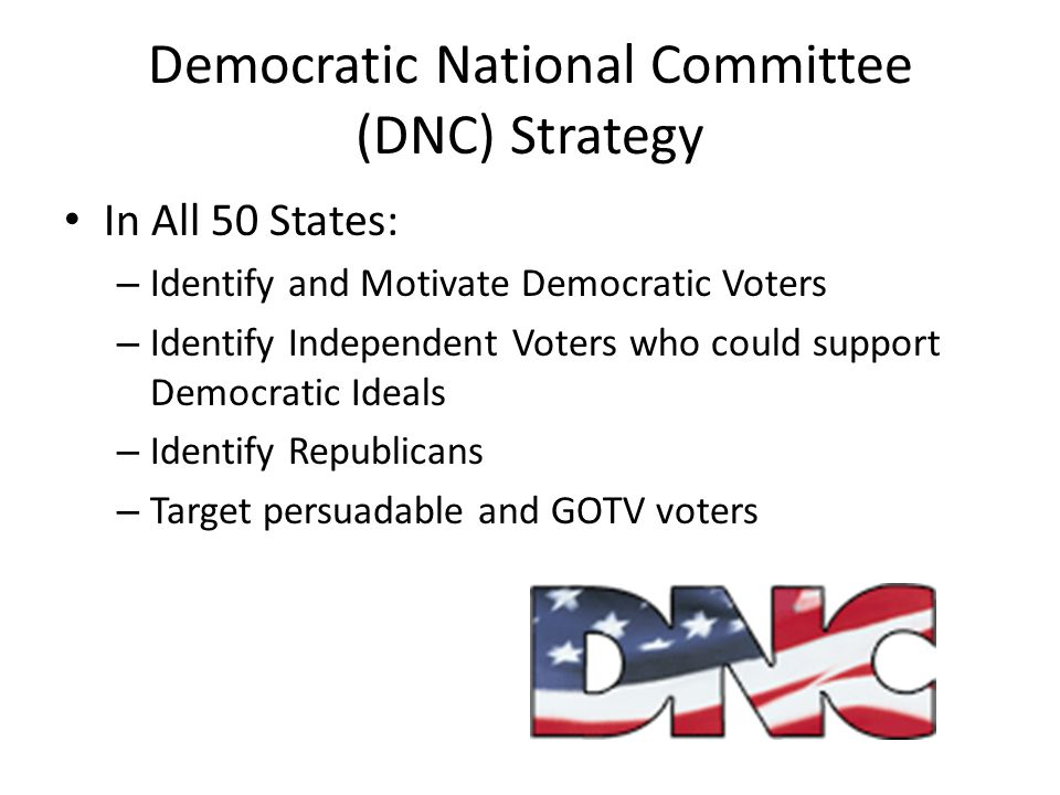 Democratic National Committee (DNC) Strategy In All 50 States: – Identify and Motivate Democratic Voters – Identify Independent Voters who could suppo