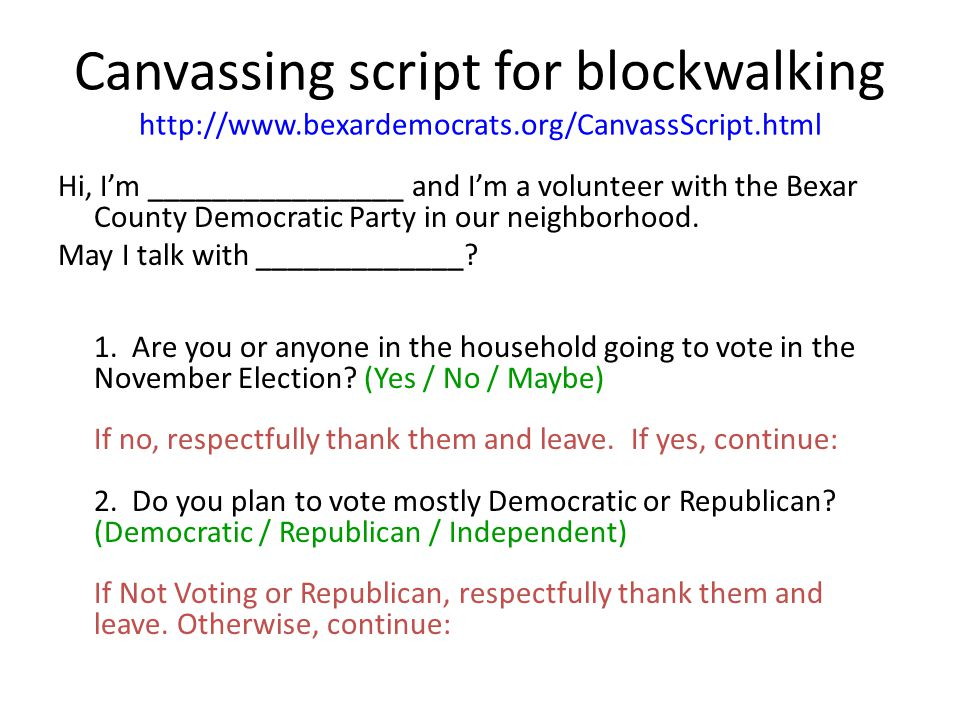 Canvassing script for blockwalking http://www.bexardemocrats.org/CanvassScript.html Hi, I'm ________________ and I'm a volunteer with the Bexar County Democratic Party in our neighborhood.