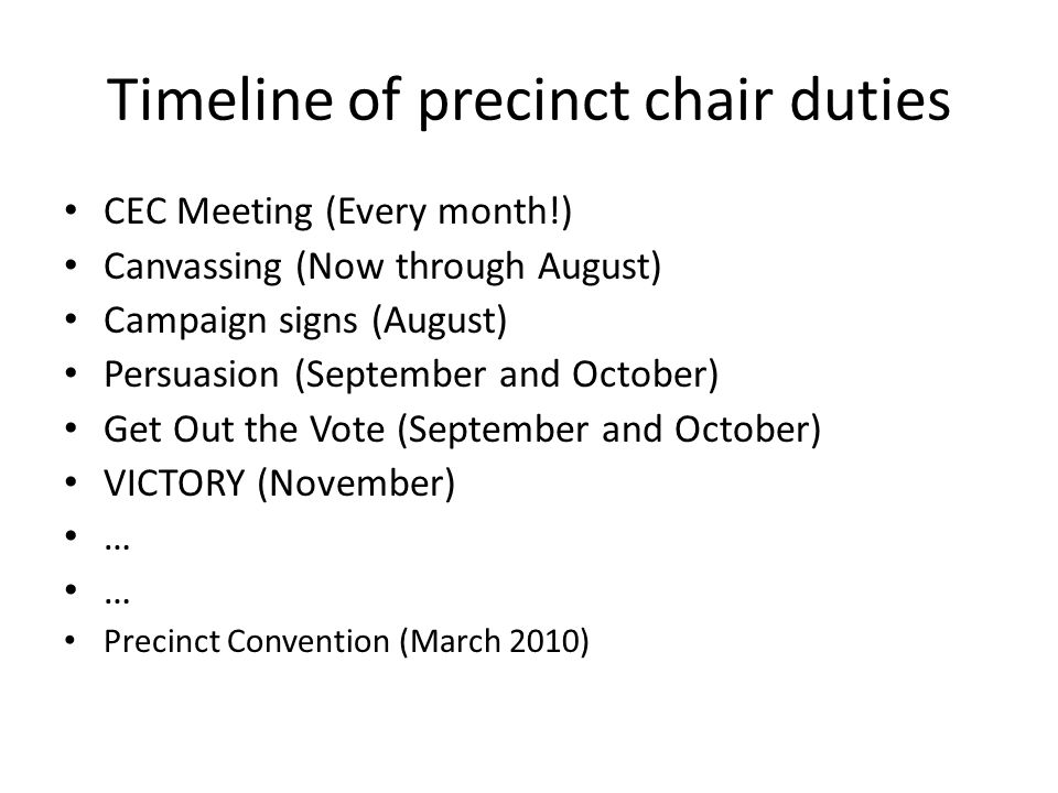 Timeline of precinct chair duties CEC Meeting (Every month!) Canvassing (Now through August) Campaign signs (August) Persuasion (September and October) Get Out the Vote (September and October) VICTORY (November) … … Precinct Convention (March 2010)