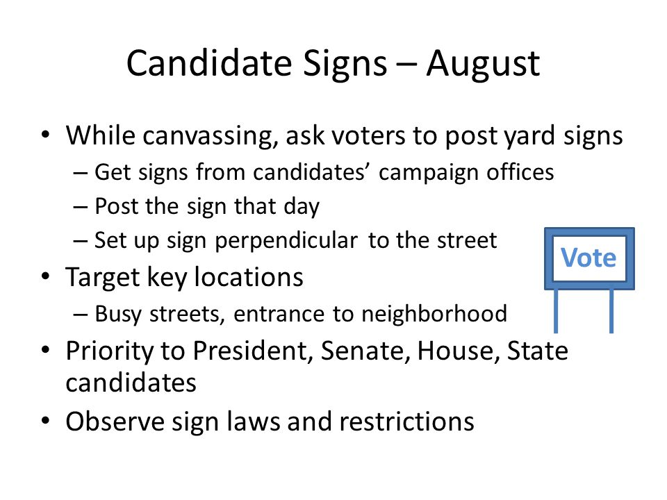 Candidate Signs – August While canvassing, ask voters to post yard signs – Get signs from candidates' campaign offices – Post the sign that day – Set
