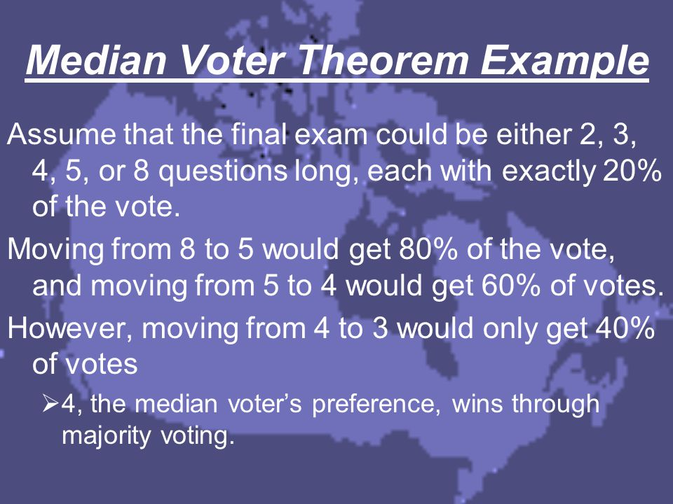 Median Voter Theorem Example Assume that the final exam could be either 2, 3, 4, 5, or 8 questions long, each with exactly 20% of the vote. Moving fro