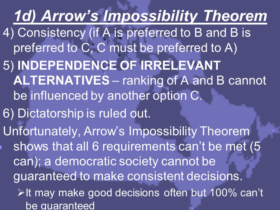 1d) Arrow's Impossibility Theorem 4) Consistency (if A is preferred to B and B is preferred to C, C must be preferred to A) 5) INDEPENDENCE OF IRRELEV