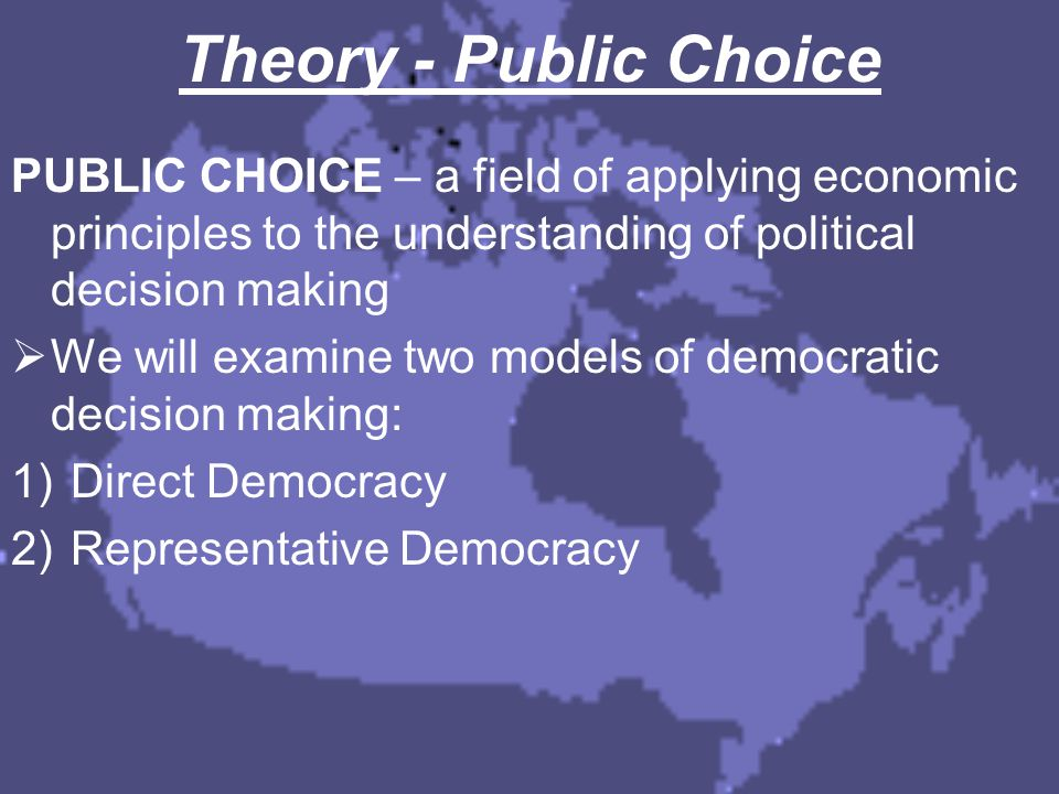 1) Direct Democracy In direct democracy, everyone has a say in the political decision making process, leading to a variety of approaches and issues: a) Unanimity Rules b) Majority Voting Rules c) Logrolling d) Arrow's Impossibility Theorem