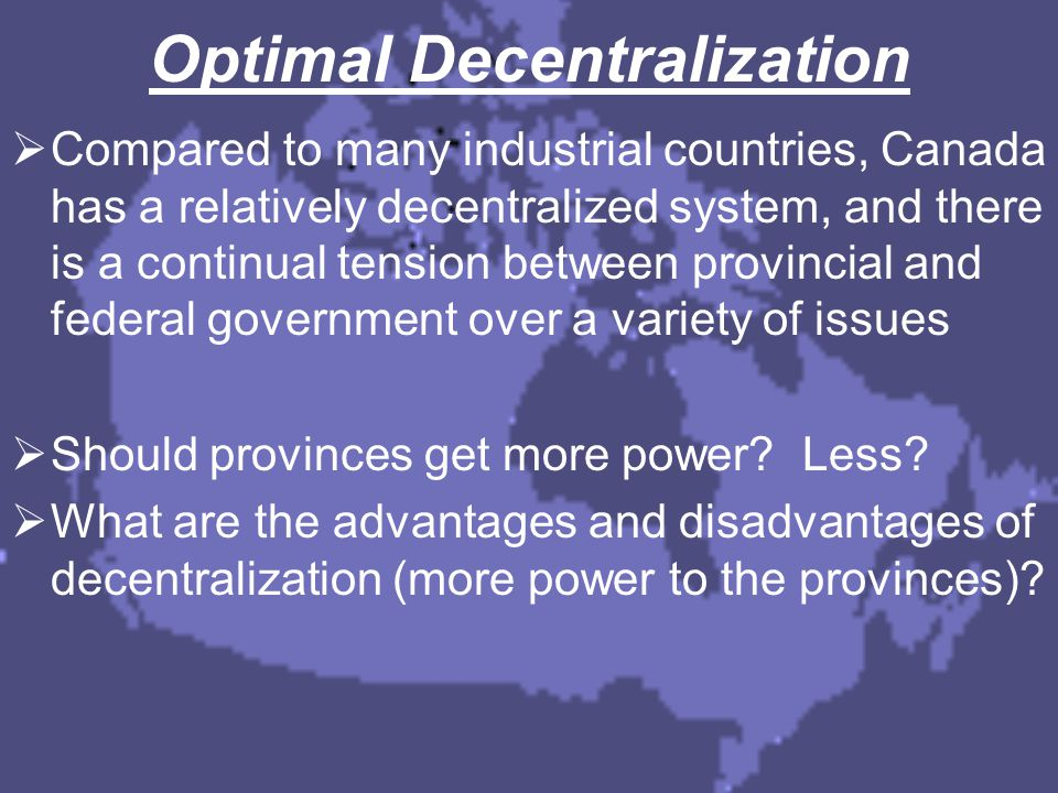 Optimal Decentralization  Compared to many industrial countries, Canada has a relatively decentralized system, and there is a continual tension betwe