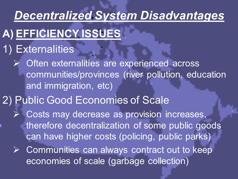 Decentralized System Disadvantages A)EFFICIENCY ISSUES 1)Externalities  Often externalities are experienced across communities/provinces (river pollu