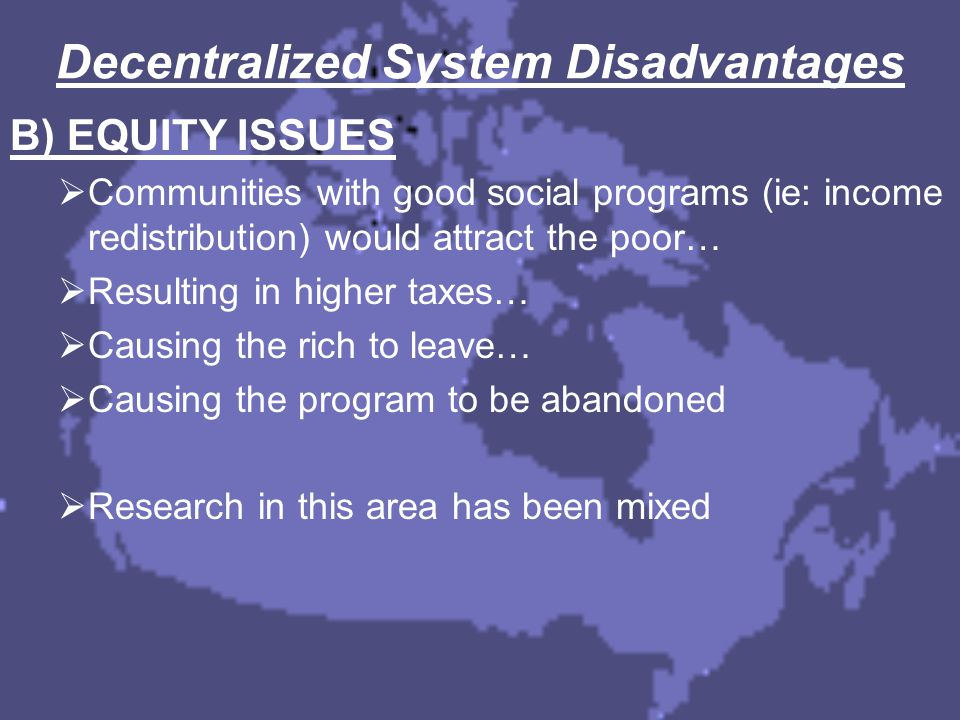 Decentralized System Disadvantages B) EQUITY ISSUES  Communities with good social programs (ie: income redistribution) would attract the poor…  Resu