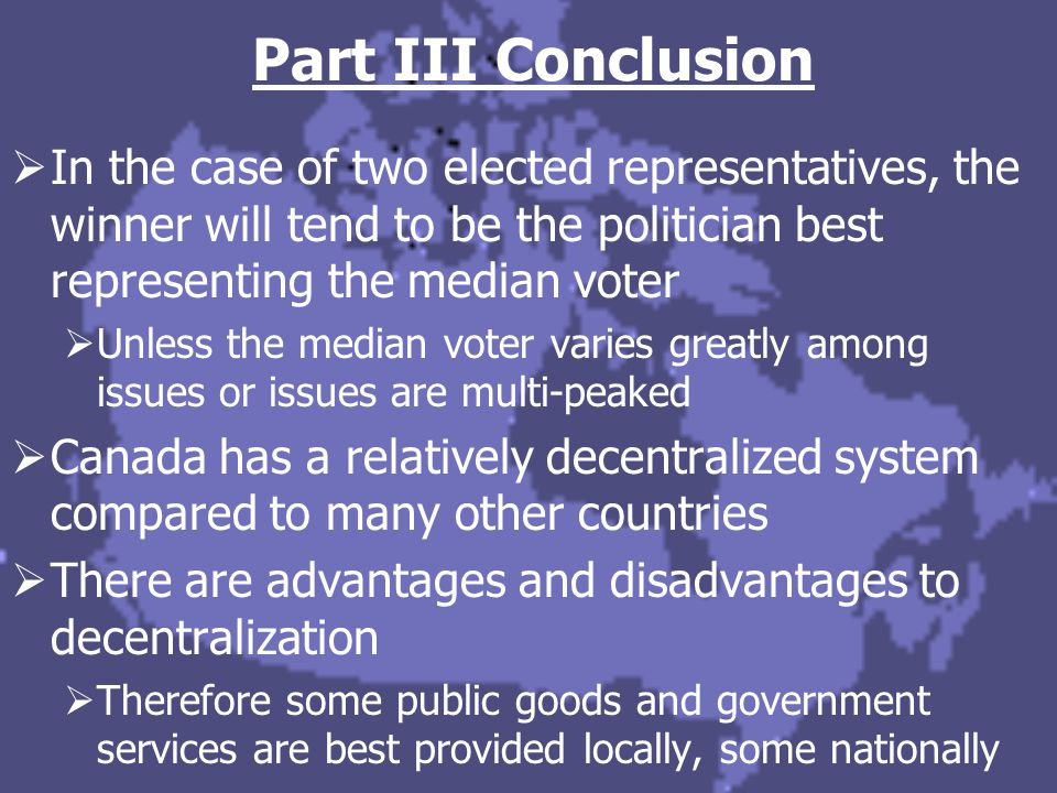 Part III Conclusion  In the case of two elected representatives, the winner will tend to be the politician best representing the median voter  Unles