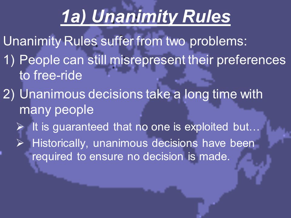 1a) Unanimity Rules Unanimity Rules suffer from two problems: 1)People can still misrepresent their preferences to free-ride 2)Unanimous decisions tak