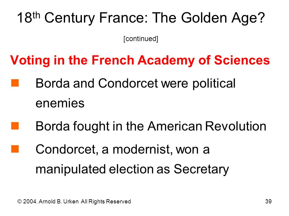 © 2004. Arnold B. Urken All Rights Reserved39 18 th Century France: The Golden Age? [continued] Voting in the French Academy of Sciences Borda and Con